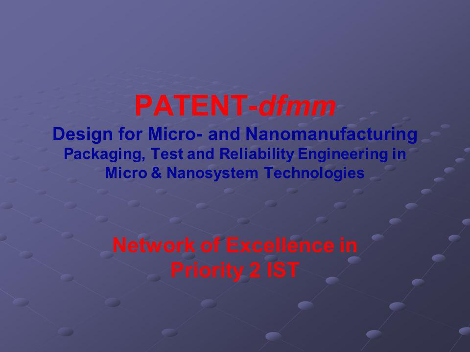 PATENT-dfmm Design for Micro- and Nanomanufacturing Packaging, Test and Reliability Engineering in Micro & Nanosystem Technologies Network of Excellence in Priority 2 IST