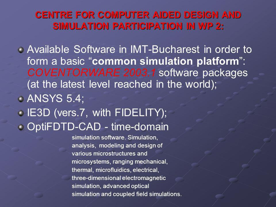 CENTRE FOR COMPUTER AIDED DESIGN AND SIMULATION PARTICIPATION IN WP 2: Available Software in IMT-Bucharest in order to form a basic common simulation platform: COVENTORWARE software packages (at the latest level reached in the world); ANSYS 5.4; IE3D (vers.7, with FIDELITY); OptiFDTD-CAD - time-domain simulation software.