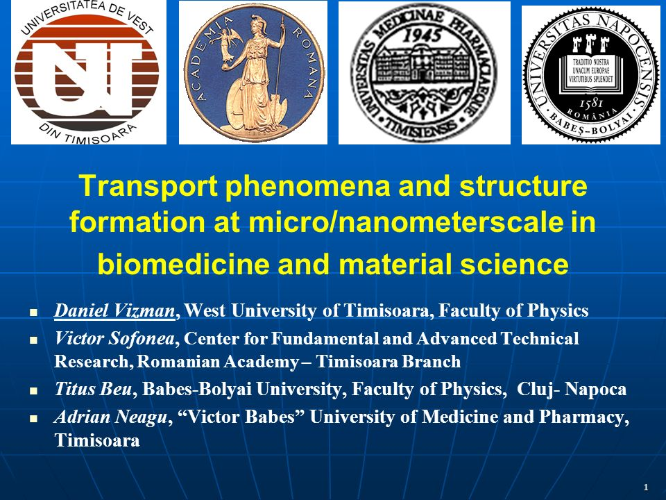 1 Transport phenomena and structure formation at micro/nanometerscale in biomedicine and material science Daniel Vizman, West University of Timisoara, Faculty of Physics Victor Sofonea, Center for Fundamental and Advanced Technical Research, Romanian Academy – Timisoara Branch Titus Beu, Babes-Bolyai University, Faculty of Physics, Cluj- Napoca Adrian Neagu, Victor Babes University of Medicine and Pharmacy, Timisoara