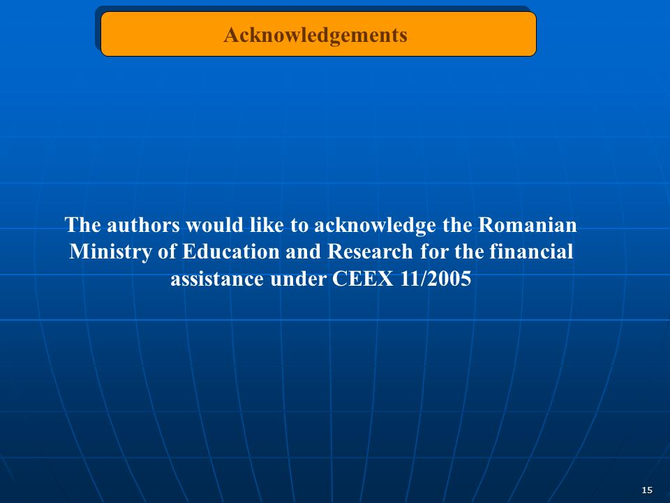 15 Acknowledgements The authors would like to acknowledge the Romanian Ministry of Education and Research for the financial assistance under CEEX 11/2005