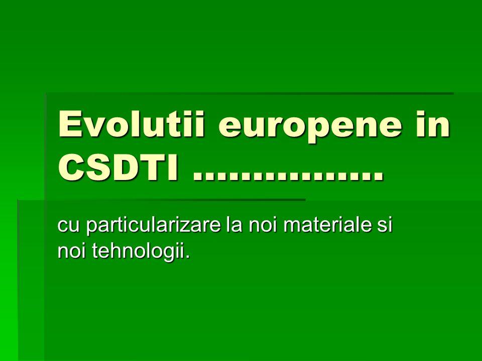 Evolutii europene in CSDTI ……………. cu particularizare la noi materiale si noi tehnologii.