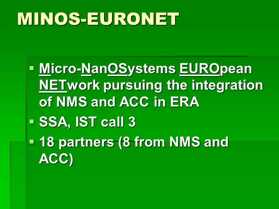 MINOS-EURONET Micro-NanOSystems EUROpean NETwork pursuing the integration of NMS and ACC in ERA Micro-NanOSystems EUROpean NETwork pursuing the integration of NMS and ACC in ERA SSA, IST call 3 SSA, IST call 3 18 partners (8 from NMS and ACC) 18 partners (8 from NMS and ACC)