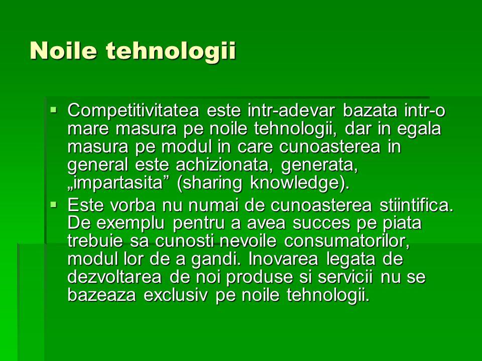 Noile tehnologii Competitivitatea este intr-adevar bazata intr-o mare masura pe noile tehnologii, dar in egala masura pe modul in care cunoasterea in general este achizionata, generata, impartasita (sharing knowledge).