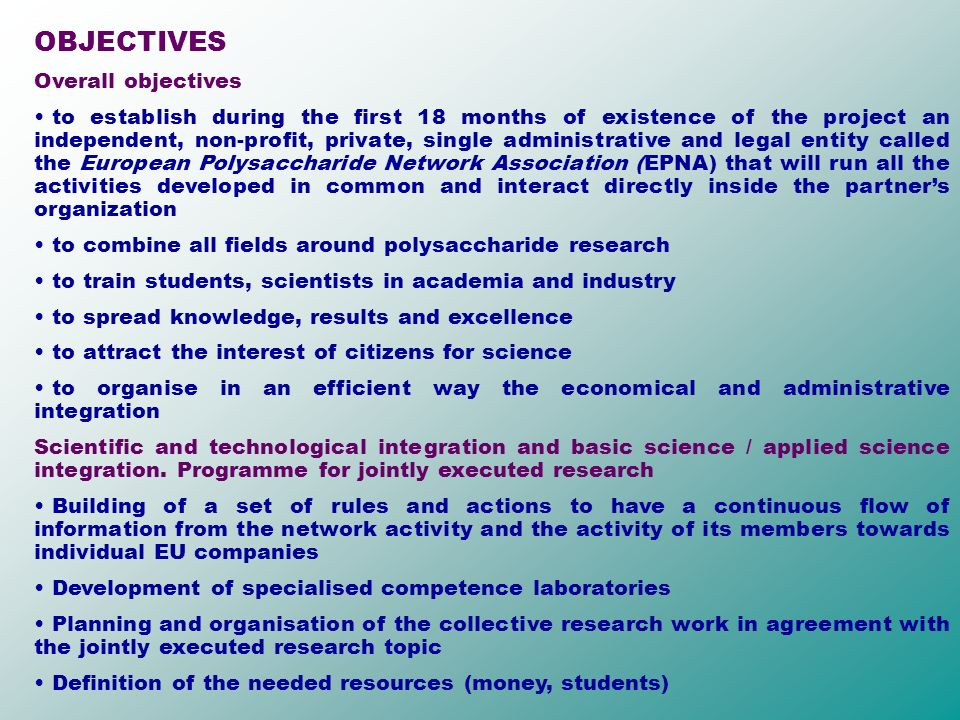 OBJECTIVES Overall objectives to establish during the first 18 months of existence of the project an independent, non-profit, private, single administrative and legal entity called the European Polysaccharide Network Association (EPNA) that will run all the activities developed in common and interact directly inside the partners organization to combine all fields around polysaccharide research to train students, scientists in academia and industry to spread knowledge, results and excellence to attract the interest of citizens for science to organise in an efficient way the economical and administrative integration Scientific and technological integration and basic science / applied science integration.