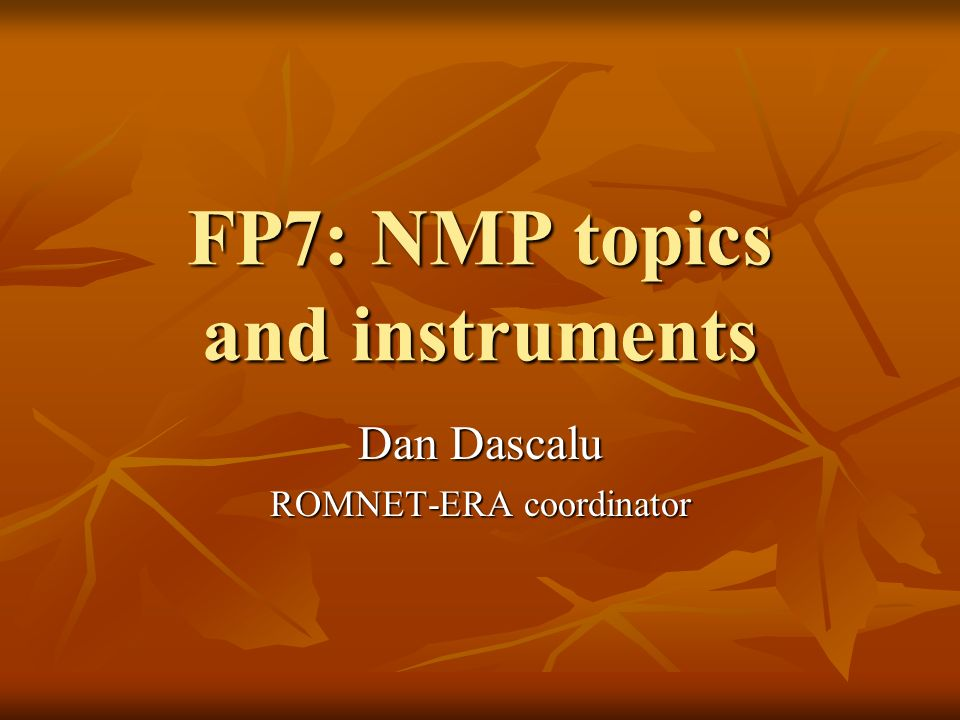 FP7: NMP topics and instruments Dan Dascalu ROMNET-ERA coordinator