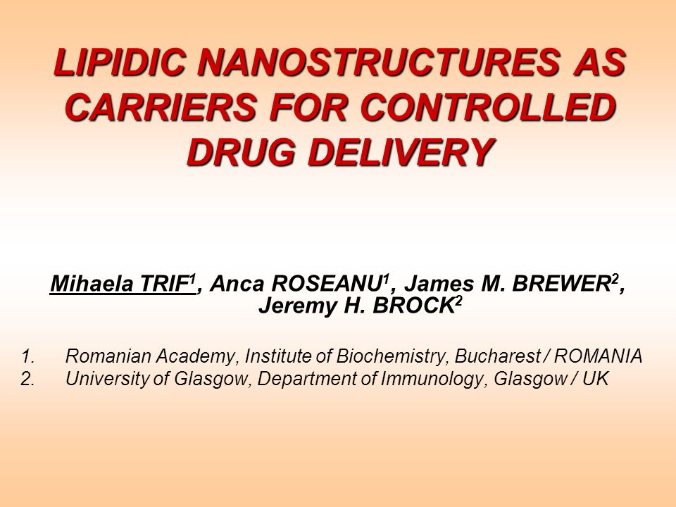 LIPIDIC NANOSTRUCTURES AS CARRIERS FOR CONTROLLED DRUG DELIVERY Mihaela TRIF 1, Anca ROSEANU 1, James M. BREWER 2, Jeremy H. BROCK 2 1.Romanian Academ