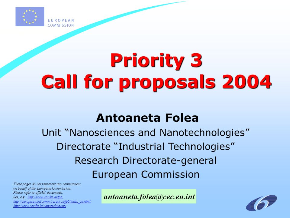 Priority 3 Call for proposals 2004 Antoaneta Folea Unit Nanosciences and Nanotechnologies Directorate Industrial Technologies Research Directorate-general European Commission These pages do not represent any commitment on behalf of the European Commission.