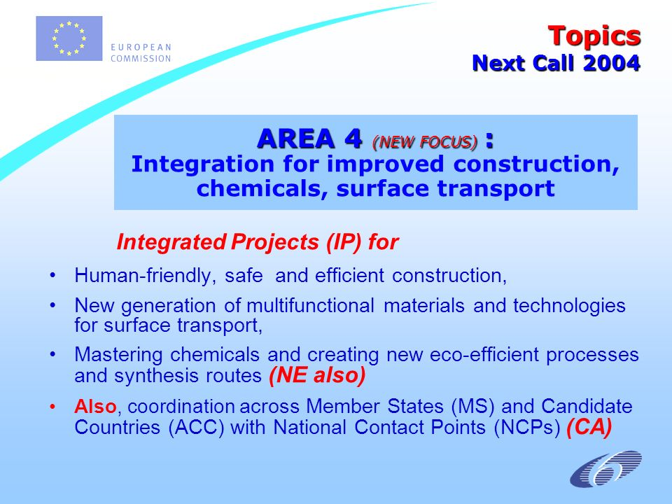 Integrated Projects (IP) for Human-friendly, safe and efficient construction, New generation of multifunctional materials and technologies for surface transport, Mastering chemicals and creating new eco-efficient processes and synthesis routes (NE also) Also, coordination across Member States (MS) and Candidate Countries (ACC) with National Contact Points (NCPs) (CA) Topics Next Call 2004 AREA 4 (NEW FOCUS) : AREA 4 (NEW FOCUS) : Integration for improved construction, chemicals, surface transport