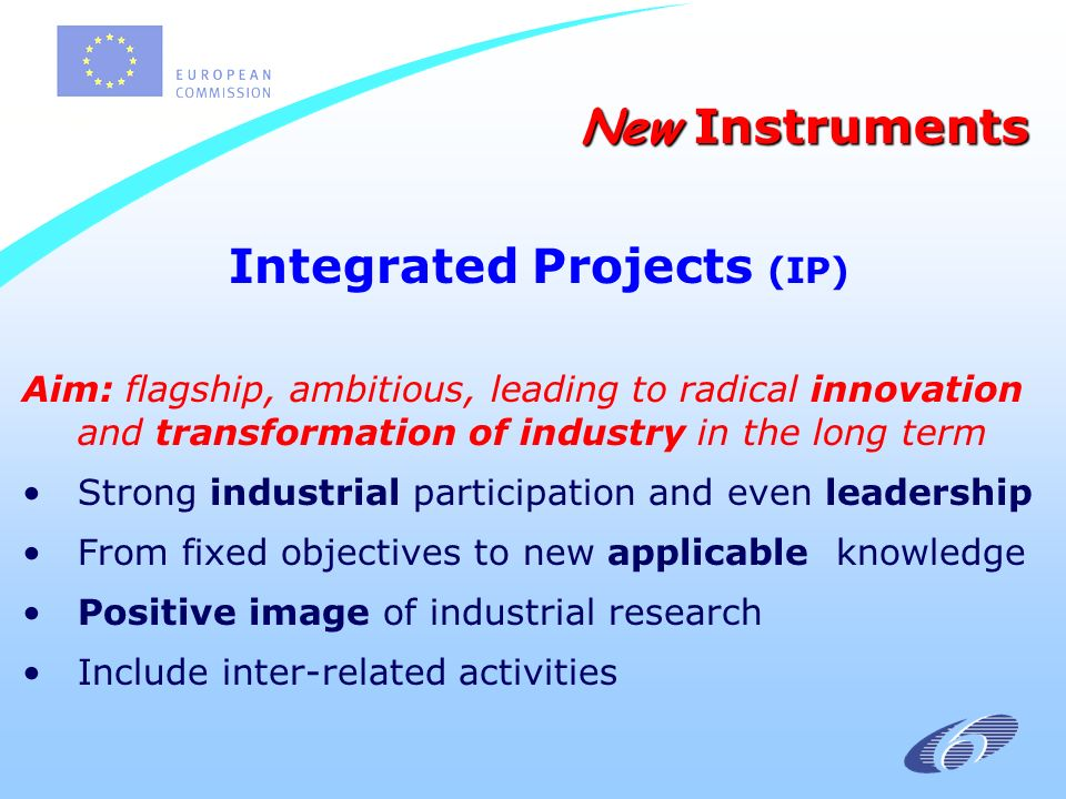 Integrated Projects (IP) Aim: flagship, ambitious, leading to radical innovation and transformation of industry in the long term Strong industrial participation and even leadership From fixed objectives to new applicable knowledge Positive image of industrial research Include inter-related activities New Instruments