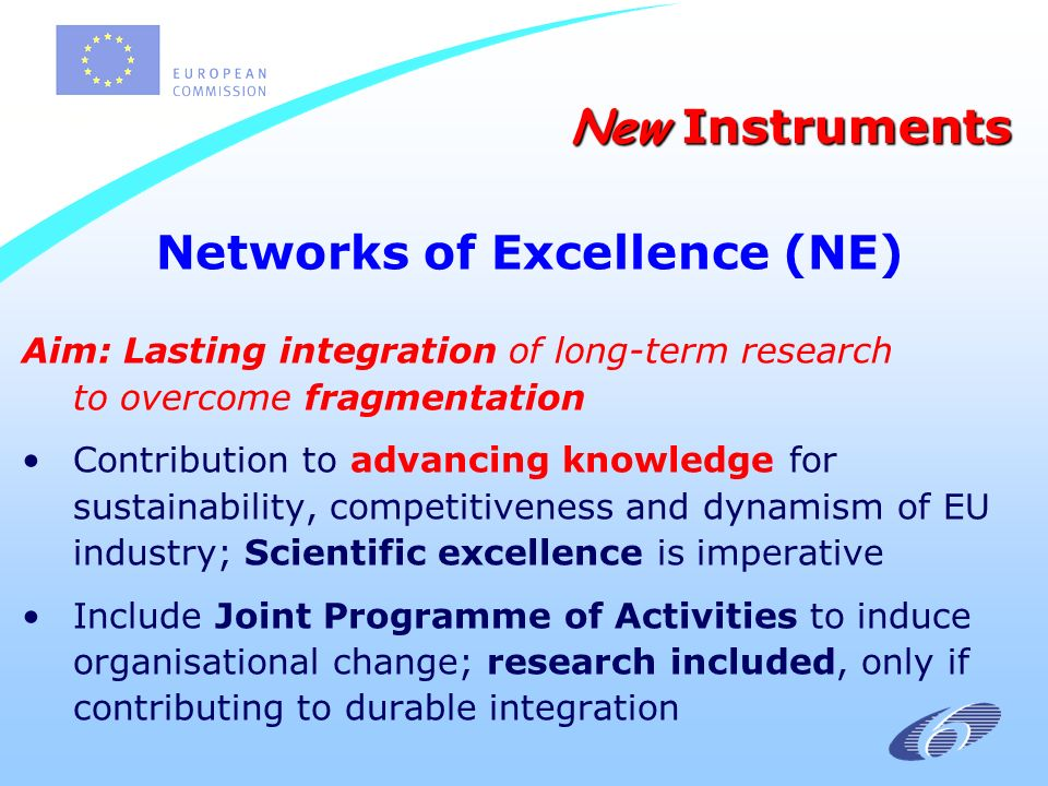 Networks of Excellence (NE) Aim: Lasting integration of long-term research to overcome fragmentation Contribution to advancing knowledge for sustainability, competitiveness and dynamism of EU industry; Scientific excellence is imperative Include Joint Programme of Activities to induce organisational change; research included, only if contributing to durable integration New Instruments