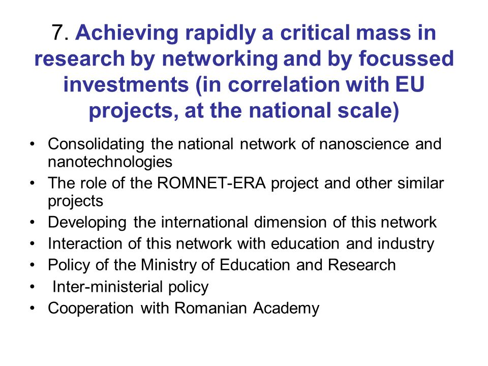 7. Achieving rapidly a critical mass in research by networking and by focussed investments (in correlation with EU projects, at the national scale) Co