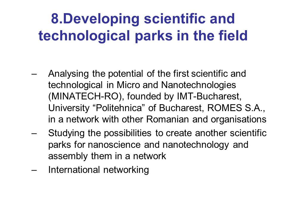 8.Developing scientific and technological parks in the field –Analysing the potential of the first scientific and technological in Micro and Nanotechnologies (MINATECH-RO), founded by IMT-Bucharest, University Politehnica of Bucharest, ROMES S.A., in a network with other Romanian and organisations –Studying the possibilities to create another scientific parks for nanoscience and nanotechnology and assembly them in a network –International networking