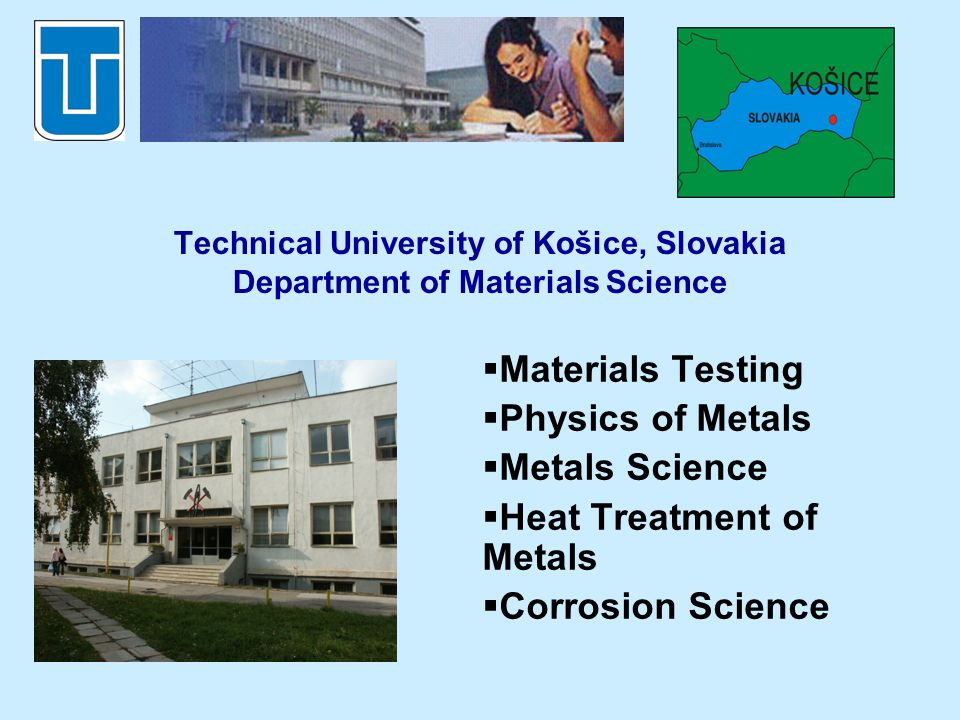 Technical University of Košice, Slovakia Department of Materials Science Materials Testing Physics of Metals Metals Science Heat Treatment of Metals Corrosion Science