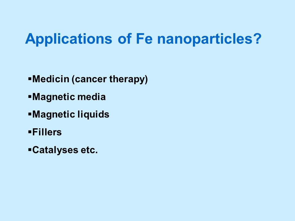 Applications of Fe nanoparticles? Medicin (cancer therapy) Magnetic media Magnetic liquids Fillers Catalyses etc.