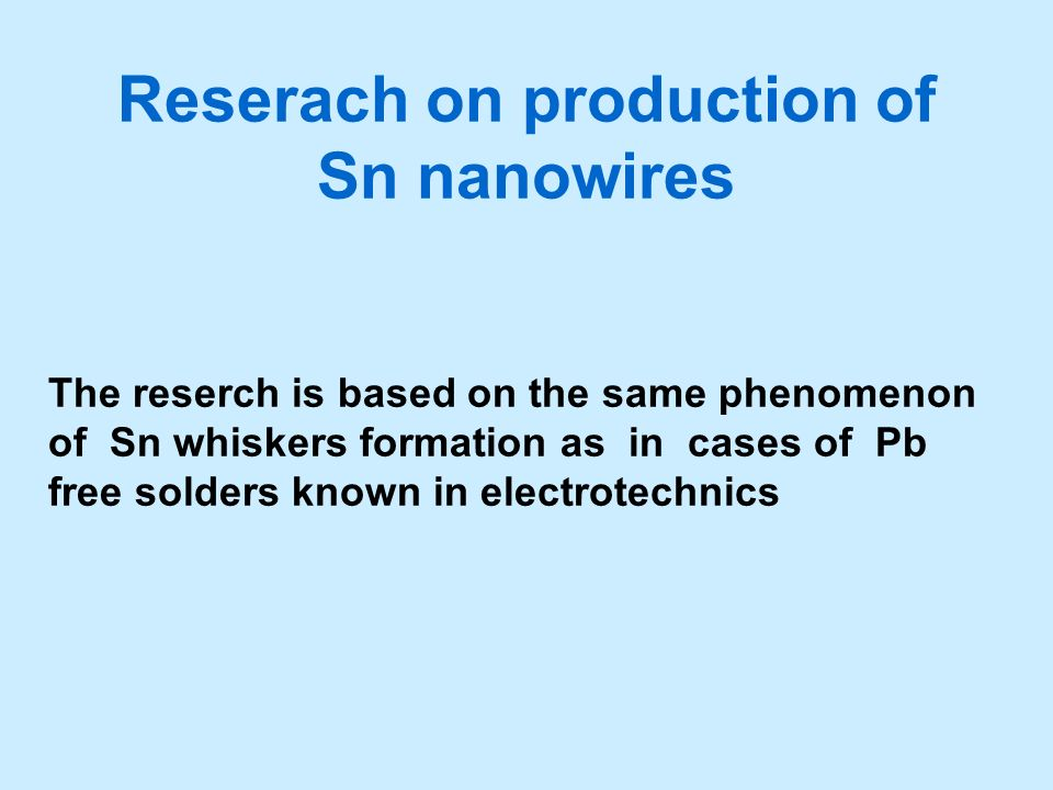 Reserach on production of Sn nanowires The reserch is based on the same phenomenon of Sn whiskers formation as in cases of Pb free solders known in el