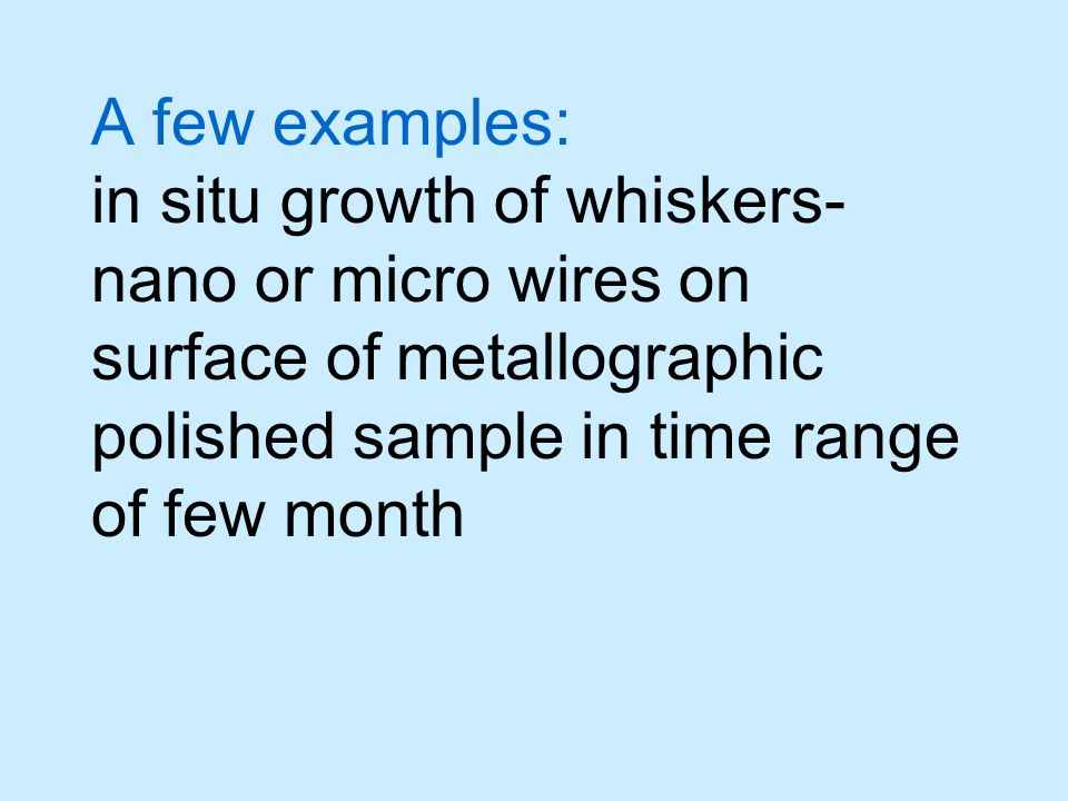 A few examples: in situ growth of whiskers- nano or micro wires on surface of metallographic polished sample in time range of few month