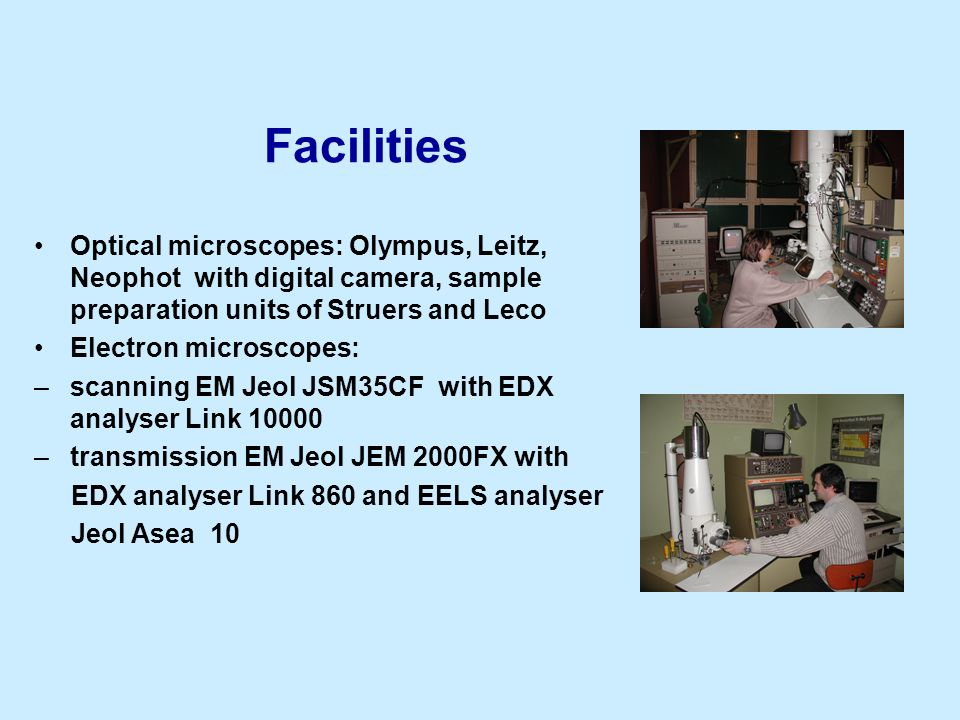 Facilities Optical microscopes: Olympus, Leitz, Neophot with digital camera, sample preparation units of Struers and Leco Electron microscopes: –scann