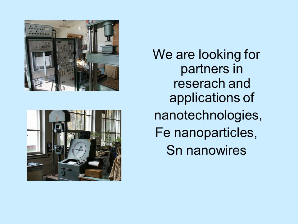 We are looking for partners in reserach and applications of nanotechnologies, Fe nanoparticles, Sn nanowires