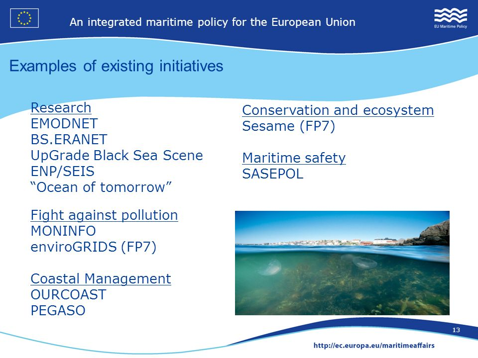 12 An integrated maritime policy for the European Union 13 Examples of existing initiatives Research EMODNET BS.ERANET UpGrade Black Sea Scene ENP/SEIS Ocean of tomorrow Fight against pollution MONINFO enviroGRIDS (FP7) Coastal Management OURCOAST PEGASO Conservation and ecosystem Sesame (FP7) Maritime safety SASEPOL