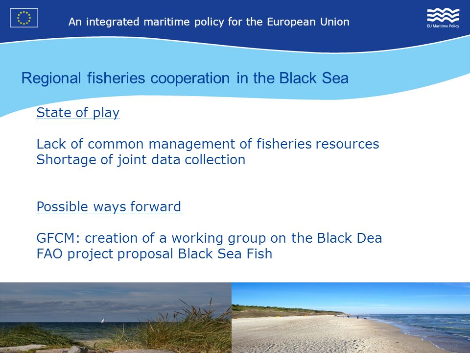 14 An integrated maritime policy for the European Union 4 Regional fisheries cooperation in the Black Sea State of play Lack of common management of fisheries resources Shortage of joint data collection Possible ways forward GFCM: creation of a working group on the Black Dea FAO project proposal Black Sea Fish