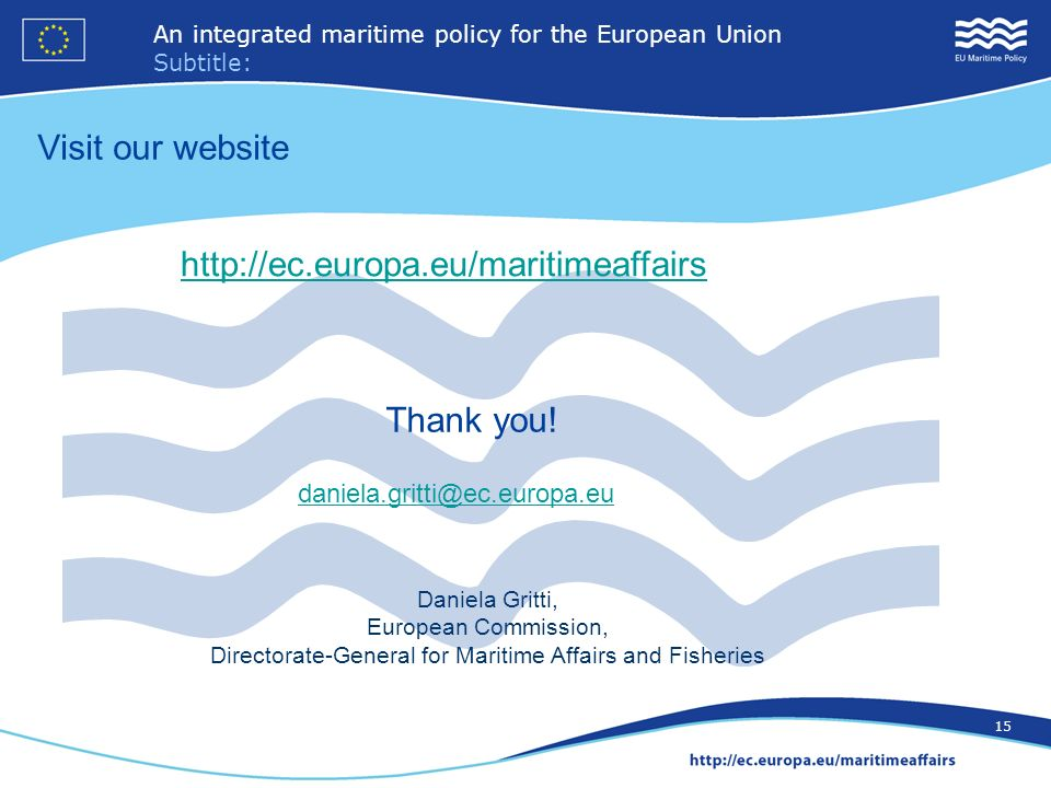 16 An integrated maritime policy for the European Union Subtitle: 15 Visit our website Thank you! Daniela Gritti, European Commission, Directorate-Gen
