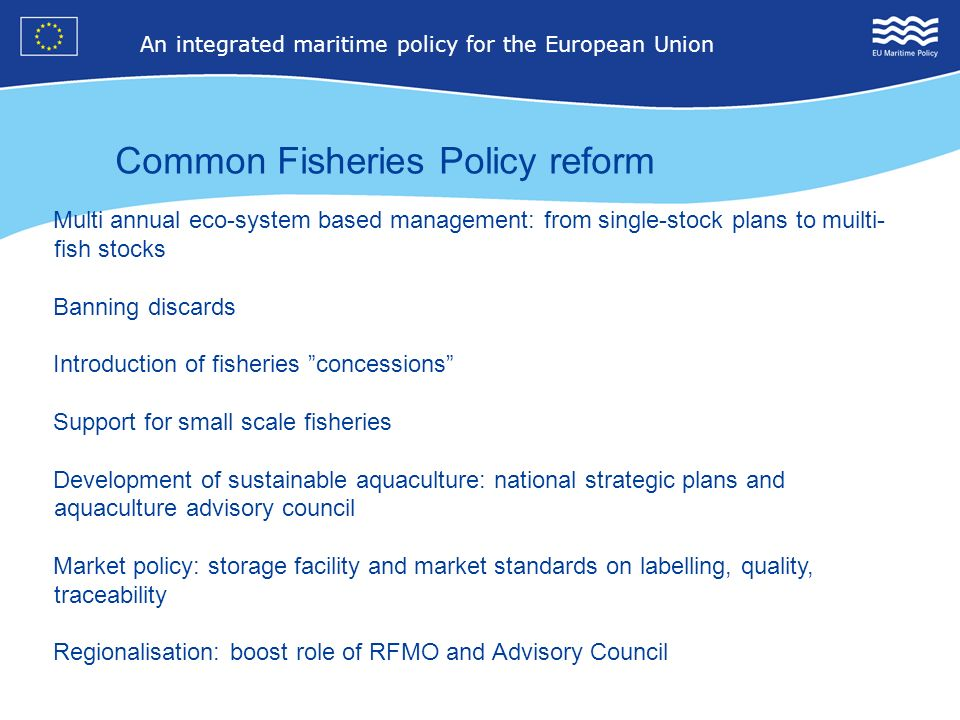 7 An integrated maritime policy for the European Union 4 Common Fisheries Policy reform Multi annual eco-system based management: from single-stock pl