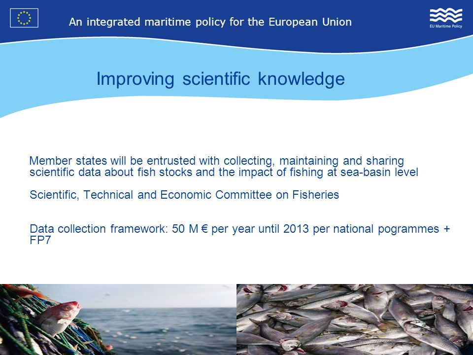 8 An integrated maritime policy for the European Union 4 Member states will be entrusted with collecting, maintaining and sharing scientific data about fish stocks and the impact of fishing at sea-basin level Scientific, Technical and Economic Committee on Fisheries Data collection framework: 50 M per year until 2013 per national pogrammes + FP7 Improving scientific knowledge