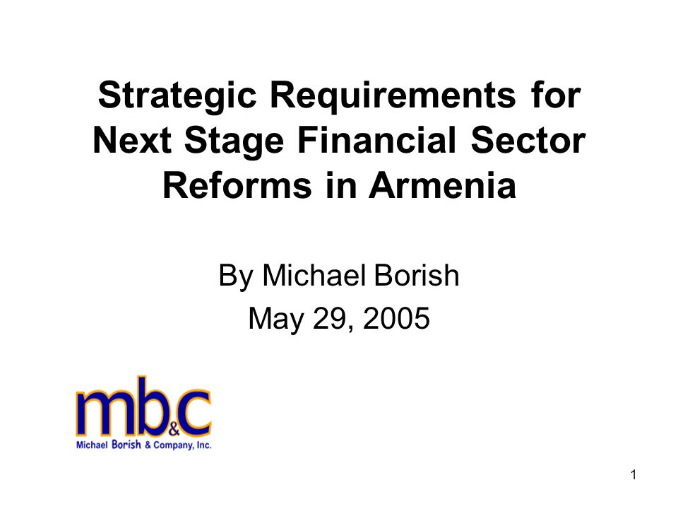 1 Strategic Requirements for Next Stage Financial Sector Reforms in Armenia By Michael Borish May 29, 2005