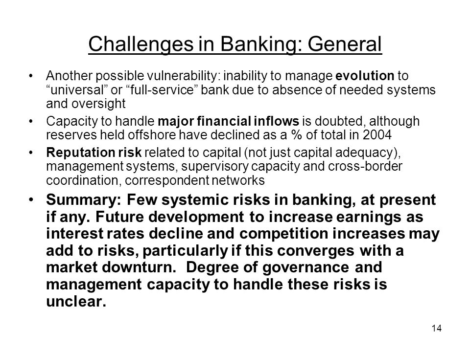 14 Challenges in Banking: General Another possible vulnerability: inability to manage evolution to universal or full-service bank due to absence of needed systems and oversight Capacity to handle major financial inflows is doubted, although reserves held offshore have declined as a % of total in 2004 Reputation risk related to capital (not just capital adequacy), management systems, supervisory capacity and cross-border coordination, correspondent networks Summary: Few systemic risks in banking, at present if any.