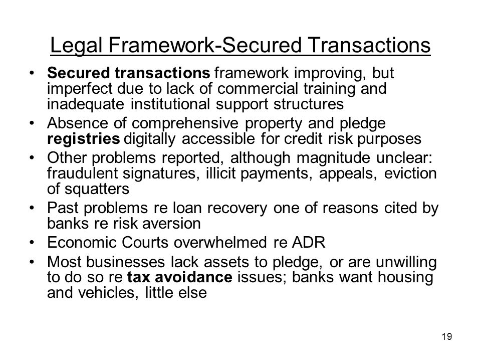 19 Legal Framework-Secured Transactions Secured transactions framework improving, but imperfect due to lack of commercial training and inadequate institutional support structures Absence of comprehensive property and pledge registries digitally accessible for credit risk purposes Other problems reported, although magnitude unclear: fraudulent signatures, illicit payments, appeals, eviction of squatters Past problems re loan recovery one of reasons cited by banks re risk aversion Economic Courts overwhelmed re ADR Most businesses lack assets to pledge, or are unwilling to do so re tax avoidance issues; banks want housing and vehicles, little else