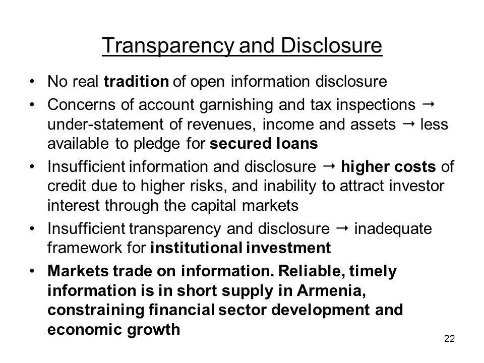 22 Transparency and Disclosure No real tradition of open information disclosure Concerns of account garnishing and tax inspections under-statement of revenues, income and assets less available to pledge for secured loans Insufficient information and disclosure higher costs of credit due to higher risks, and inability to attract investor interest through the capital markets Insufficient transparency and disclosure inadequate framework for institutional investment Markets trade on information.