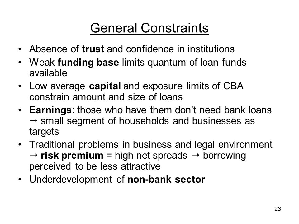 23 General Constraints Absence of trust and confidence in institutions Weak funding base limits quantum of loan funds available Low average capital and exposure limits of CBA constrain amount and size of loans Earnings: those who have them dont need bank loans small segment of households and businesses as targets Traditional problems in business and legal environment risk premium = high net spreads borrowing perceived to be less attractive Underdevelopment of non-bank sector