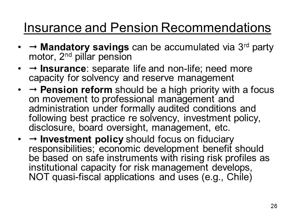 26 Insurance and Pension Recommendations Mandatory savings can be accumulated via 3 rd party motor, 2 nd pillar pension Insurance: separate life and non-life; need more capacity for solvency and reserve management Pension reform should be a high priority with a focus on movement to professional management and administration under formally audited conditions and following best practice re solvency, investment policy, disclosure, board oversight, management, etc.