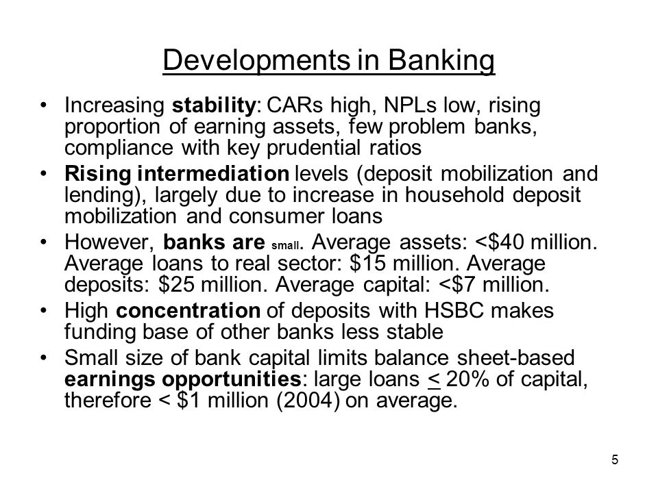 5 Developments in Banking Increasing stability: CARs high, NPLs low, rising proportion of earning assets, few problem banks, compliance with key prudential ratios Rising intermediation levels (deposit mobilization and lending), largely due to increase in household deposit mobilization and consumer loans However, banks are small.