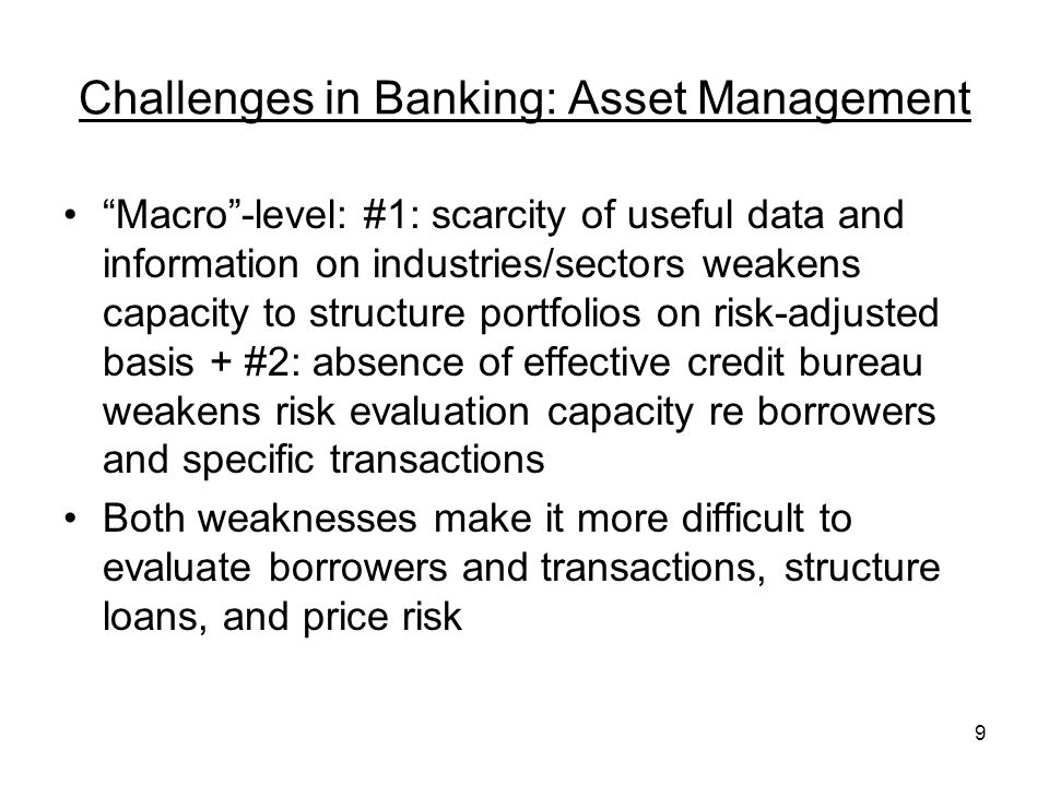9 Challenges in Banking: Asset Management Macro-level: #1: scarcity of useful data and information on industries/sectors weakens capacity to structure portfolios on risk-adjusted basis + #2: absence of effective credit bureau weakens risk evaluation capacity re borrowers and specific transactions Both weaknesses make it more difficult to evaluate borrowers and transactions, structure loans, and price risk