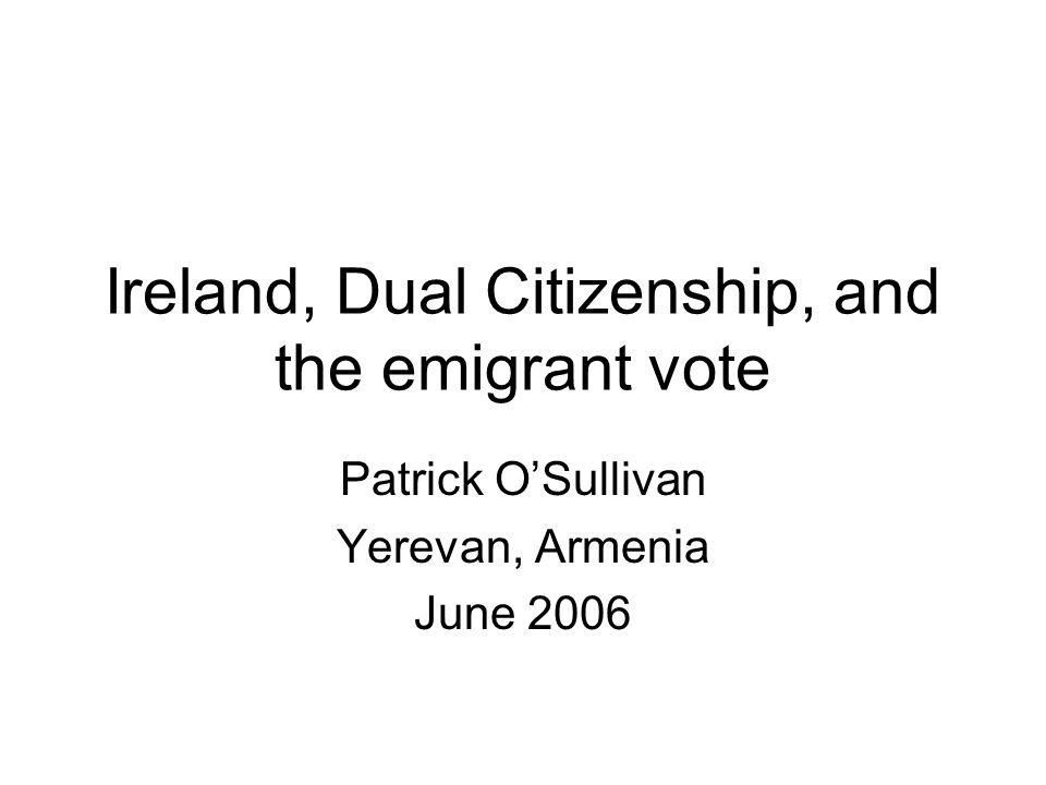 Ireland, Dual Citizenship, and the emigrant vote Patrick OSullivan Yerevan, Armenia June 2006