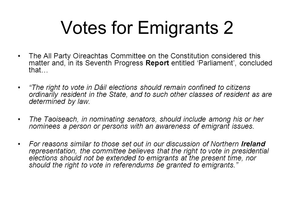 Votes for Emigrants 2 The All Party Oireachtas Committee on the Constitution considered this matter and, in its Seventh Progress Report entitled Parli