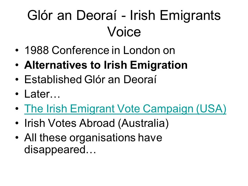 Glór an Deoraí - Irish Emigrants Voice 1988 Conference in London on Alternatives to Irish Emigration Established Glór an Deoraí Later… The Irish Emigrant Vote Campaign (USA) Irish Votes Abroad (Australia) All these organisations have disappeared…