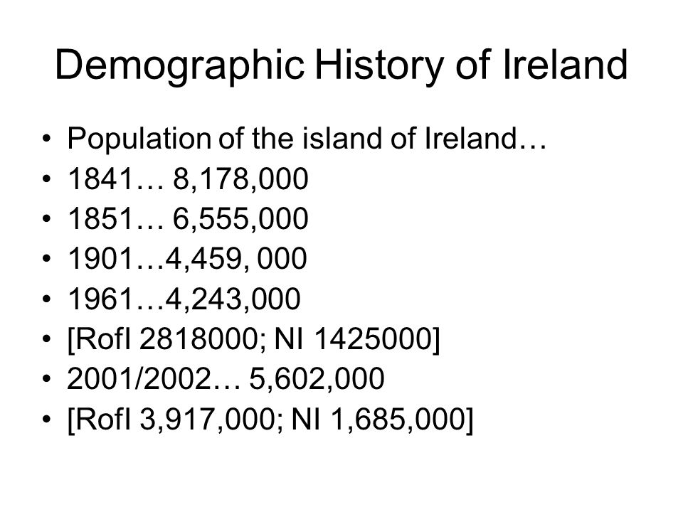 Demographic History of Ireland Population of the island of Ireland… 1841… 8,178,000 1851… 6,555,000 1901…4,459, 000 1961…4,243,000 [RofI 2818000; NI 1425000] 2001/2002… 5,602,000 [RofI 3,917,000; NI 1,685,000]