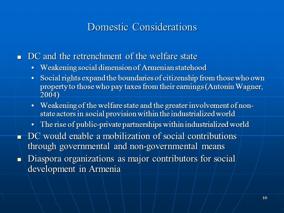 10 Domestic Considerations DC and the retrenchment of the welfare state DC and the retrenchment of the welfare state Weakening social dimension of Armenian statehoodWeakening social dimension of Armenian statehood Social rights expand the boundaries of citizenship from those who own property to those who pay taxes from their earnings (Antonin Wagner, 2004)Social rights expand the boundaries of citizenship from those who own property to those who pay taxes from their earnings (Antonin Wagner, 2004) Weakening of the welfare state and the greater involvement of non- state actors in social provision within the industrialized worldWeakening of the welfare state and the greater involvement of non- state actors in social provision within the industrialized world The rise of public-private partnerships within industrialized worldThe rise of public-private partnerships within industrialized world DC would enable a mobilization of social contributions through governmental and non-governmental means DC would enable a mobilization of social contributions through governmental and non-governmental means Diaspora organizations as major contributors for social development in Armenia Diaspora organizations as major contributors for social development in Armenia