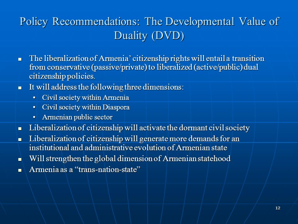 12 Policy Recommendations: The Developmental Value of Duality (DVD) The liberalization of Armenia citizenship rights will entail a transition from conservative (passive/private) to liberalized (active/public) dual citizenship policies.