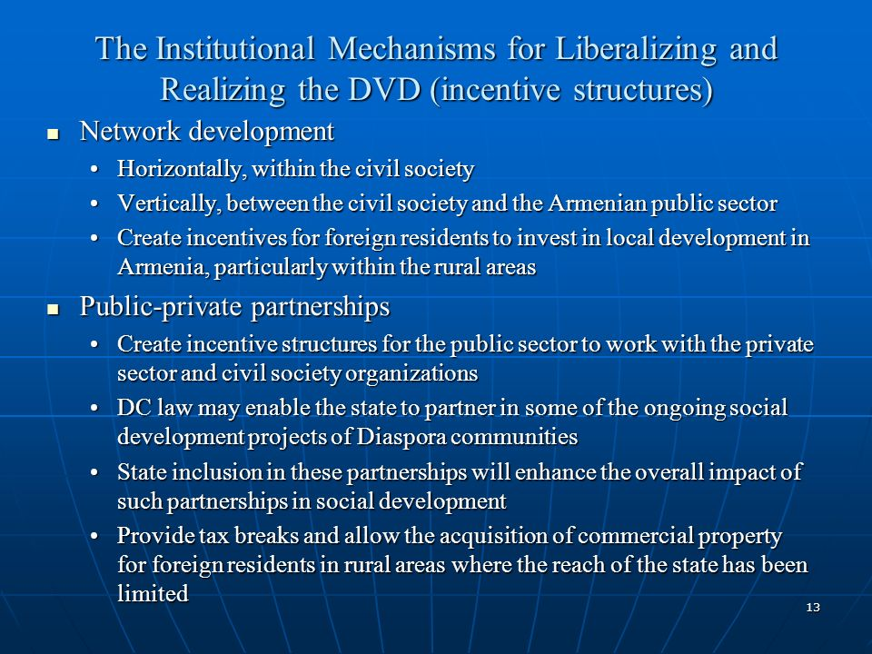 13 The Institutional Mechanisms for Liberalizing and Realizing the DVD (incentive structures) Network development Network development Horizontally, within the civil societyHorizontally, within the civil society Vertically, between the civil society and the Armenian public sectorVertically, between the civil society and the Armenian public sector Create incentives for foreign residents to invest in local development in Armenia, particularly within the rural areasCreate incentives for foreign residents to invest in local development in Armenia, particularly within the rural areas Public-private partnerships Public-private partnerships Create incentive structures for the public sector to work with the private sector and civil society organizationsCreate incentive structures for the public sector to work with the private sector and civil society organizations DC law may enable the state to partner in some of the ongoing social development projects of Diaspora communitiesDC law may enable the state to partner in some of the ongoing social development projects of Diaspora communities State inclusion in these partnerships will enhance the overall impact of such partnerships in social developmentState inclusion in these partnerships will enhance the overall impact of such partnerships in social development Provide tax breaks and allow the acquisition of commercial property for foreign residents in rural areas where the reach of the state has been limitedProvide tax breaks and allow the acquisition of commercial property for foreign residents in rural areas where the reach of the state has been limited
