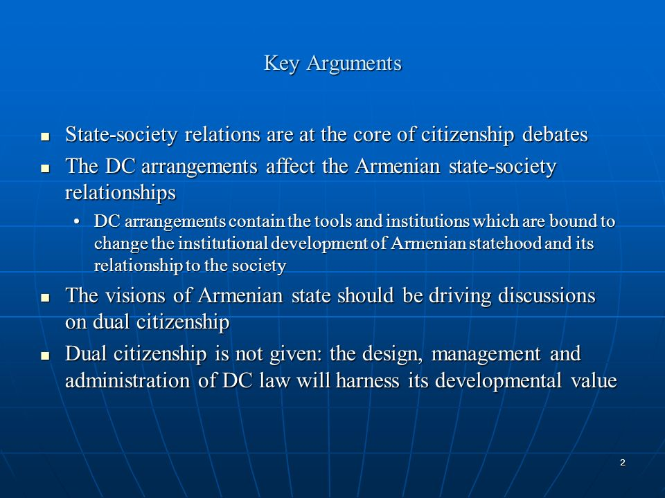 2 Key Arguments State-society relations are at the core of citizenship debates State-society relations are at the core of citizenship debates The DC arrangements affect the Armenian state-society relationships The DC arrangements affect the Armenian state-society relationships DC arrangements contain the tools and institutions which are bound to change the institutional development of Armenian statehood and its relationship to the societyDC arrangements contain the tools and institutions which are bound to change the institutional development of Armenian statehood and its relationship to the society The visions of Armenian state should be driving discussions on dual citizenship The visions of Armenian state should be driving discussions on dual citizenship Dual citizenship is not given: the design, management and administration of DC law will harness its developmental value Dual citizenship is not given: the design, management and administration of DC law will harness its developmental value