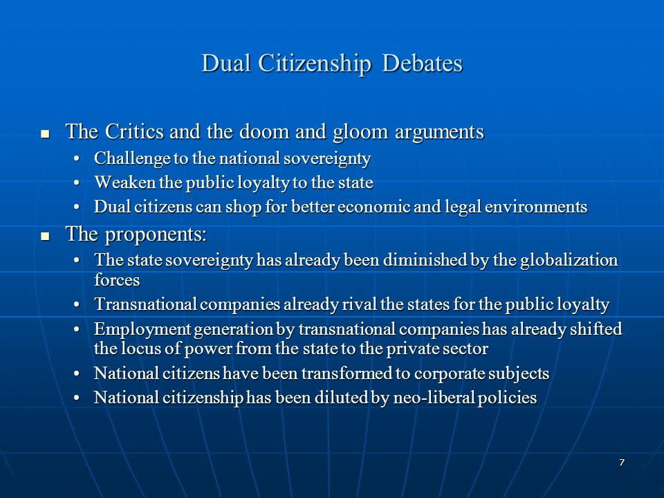 7 Dual Citizenship Debates The Critics and the doom and gloom arguments The Critics and the doom and gloom arguments Challenge to the national sovereigntyChallenge to the national sovereignty Weaken the public loyalty to the stateWeaken the public loyalty to the state Dual citizens can shop for better economic and legal environmentsDual citizens can shop for better economic and legal environments The proponents: The proponents: The state sovereignty has already been diminished by the globalization forcesThe state sovereignty has already been diminished by the globalization forces Transnational companies already rival the states for the public loyaltyTransnational companies already rival the states for the public loyalty Employment generation by transnational companies has already shifted the locus of power from the state to the private sectorEmployment generation by transnational companies has already shifted the locus of power from the state to the private sector National citizens have been transformed to corporate subjectsNational citizens have been transformed to corporate subjects National citizenship has been diluted by neo-liberal policiesNational citizenship has been diluted by neo-liberal policies