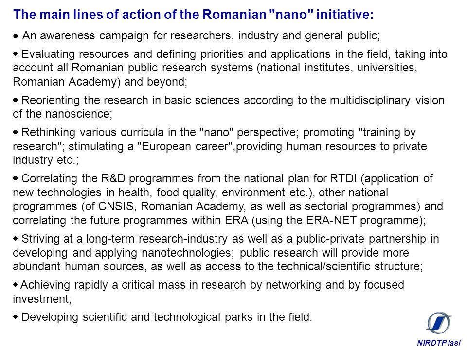 The main lines of action of the Romanian nano initiative: An awareness campaign for researchers, industry and general public; Evaluating resources and defining priorities and applications in the field, taking into account all Romanian public research systems (national institutes, universities, Romanian Academy) and beyond; Reorienting the research in basic sciences according to the multidisciplinary vision of the nanoscience; Rethinking various curricula in the nano perspective; promoting training by research ; stimulating a European career ,providing human resources to private industry etc.; Correlating the R&D programmes from the national plan for RTDI (application of new technologies in health, food quality, environment etc.), other national programmes (of CNSIS, Romanian Academy, as well as sectorial programmes) and correlating the future programmes within ERA (using the ERA-NET programme); Striving at a long-term research-industry as well as a public-private partnership in developing and applying nanotechnologies; public research will provide more abundant human sources, as well as access to the technical/scientific structure; Achieving rapidly a critical mass in research by networking and by focused investment; Developing scientific and technological parks in the field.