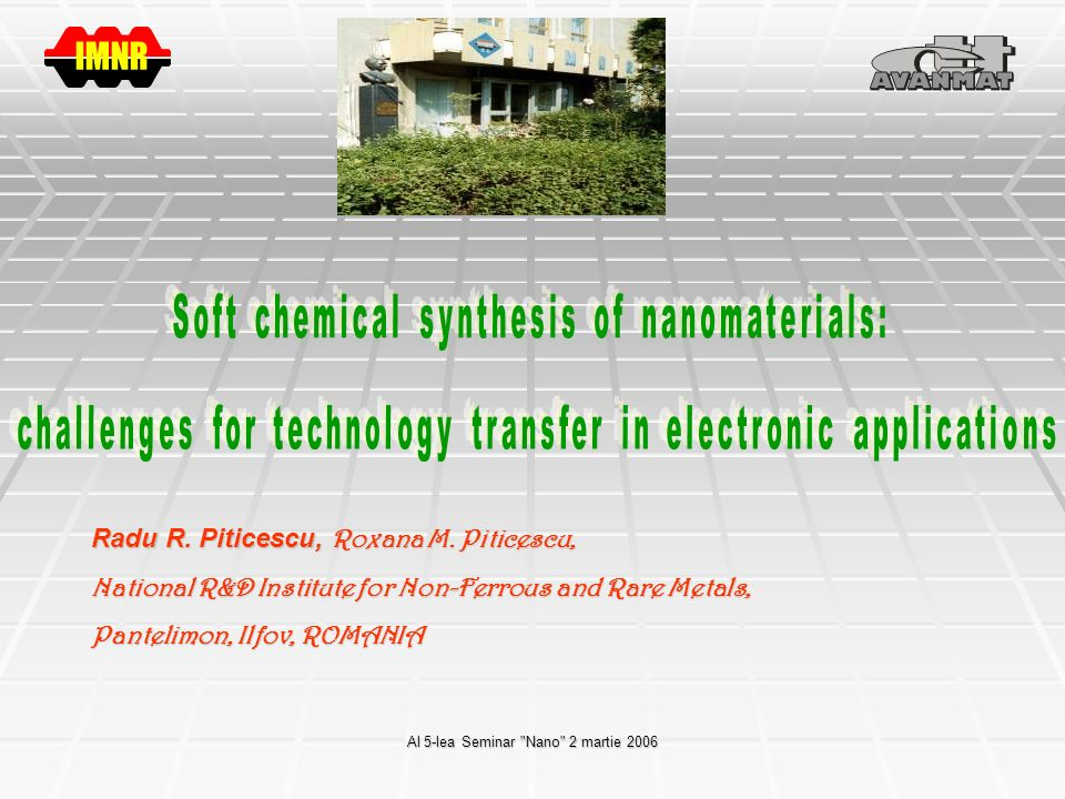 Al 5-lea Seminar Nano 2 martie 2006 Center of Technological Transfer for Advanced Materials Identify market requirements for new technologies, services and products in the field of advanced biocompatible and smart metallic, ceramic and composite materials; Identify market requirements for new technologies, services and products in the field of advanced biocompatible and smart metallic, ceramic and composite materials; Consultancy and expertise in the field of advanced materials; Consultancy and expertise in the field of advanced materials; Participation in elaboration of prognoses in the field; Participation in elaboration of prognoses in the field; Encouraging specialized studies for students, masters, PhD students; Encouraging specialized studies for students, masters, PhD students; Consultancy for SMEs and companies in the elaboration and participation in national and European R&D projects; Consultancy for SMEs and companies in the elaboration and participation in national and European R&D projects; Support for SMEs in implementation of European standards for materials Support for SMEs in implementation of European standards for materials