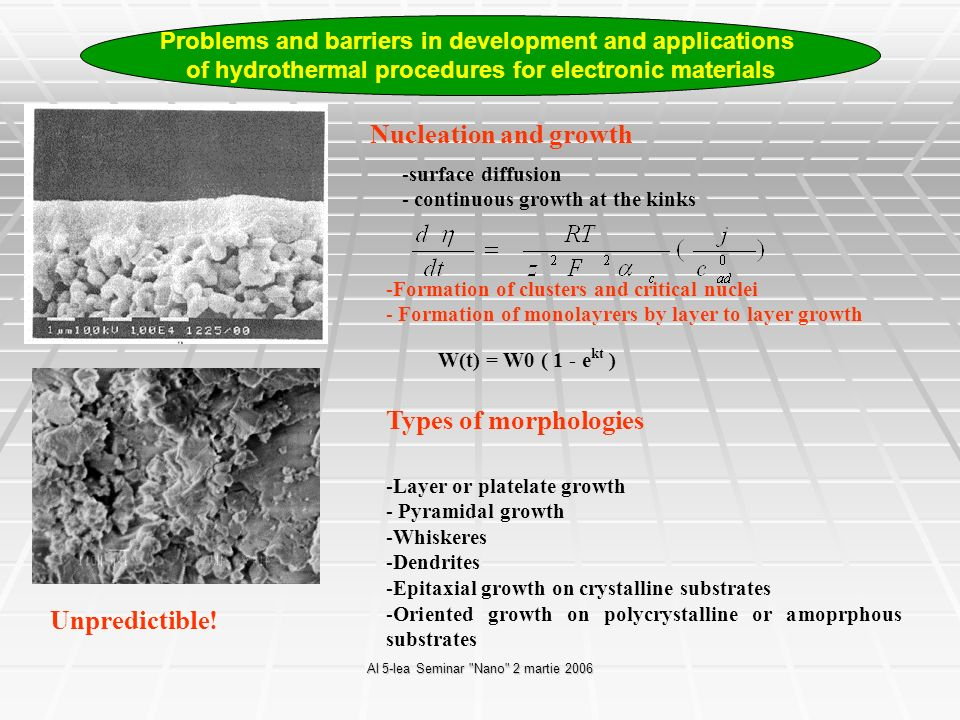 Al 5-lea Seminar Nano 2 martie 2006 Nucleation and growth -surface diffusion - continuous growth at the kinks -Formation of clusters and critical nuclei - Formation of monolayrers by layer to layer growth W(t) = W0 ( 1 - e kt ) Types of morphologies -Layer or platelate growth - Pyramidal growth -Whiskeres -Dendrites -Epitaxial growth on crystalline substrates -Oriented growth on polycrystalline or amoprphous substrates Unpredictible.