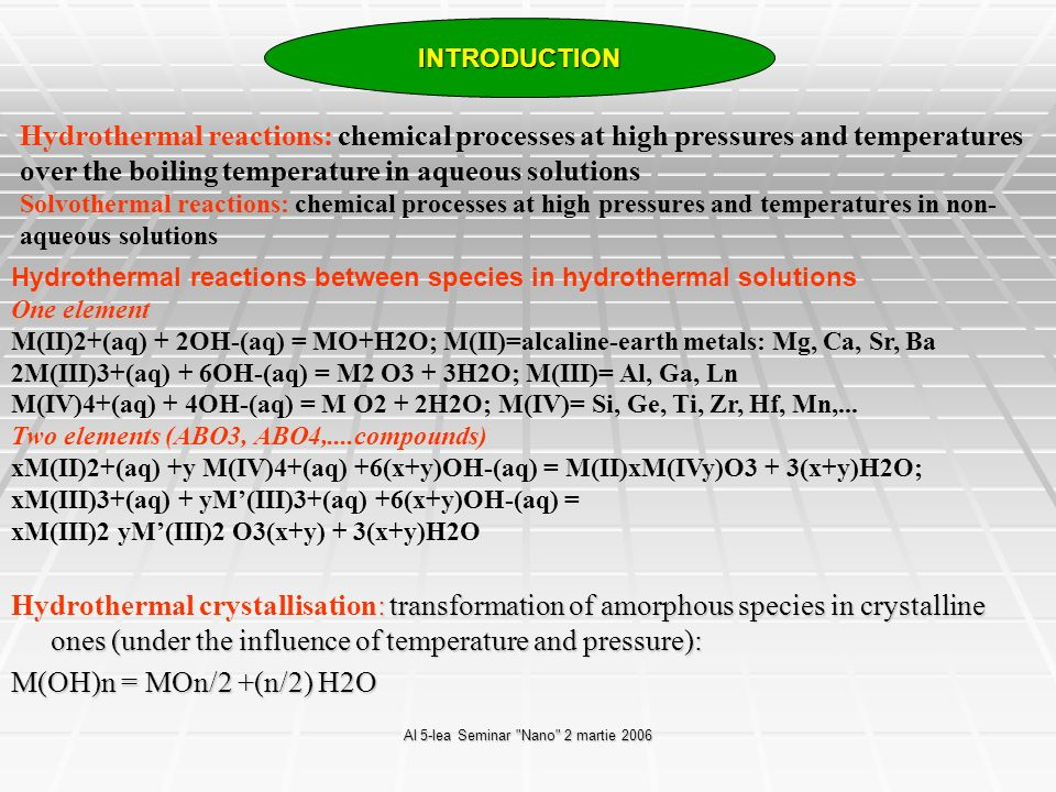 Al 5-lea Seminar Nano 2 martie 2006 Problems and barriers in development and applications of hydrothermal procedures for electronic materials STRENGTHS OF HYDROTHERMAL SYNTHESIS One step process Minimize energy consumption Closed systems, low environmental impact Products with much higher homogeneity than solid state processing M.Yoshimura, W.Suchanek, Solid State Ionics 98 (1997), pp.