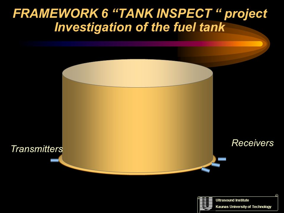 Ultrasound Institute Kaunas University of Technology FRAMEWORK 6 TANK INSPECT project Investigation of the fuel tank Transmitters Receivers