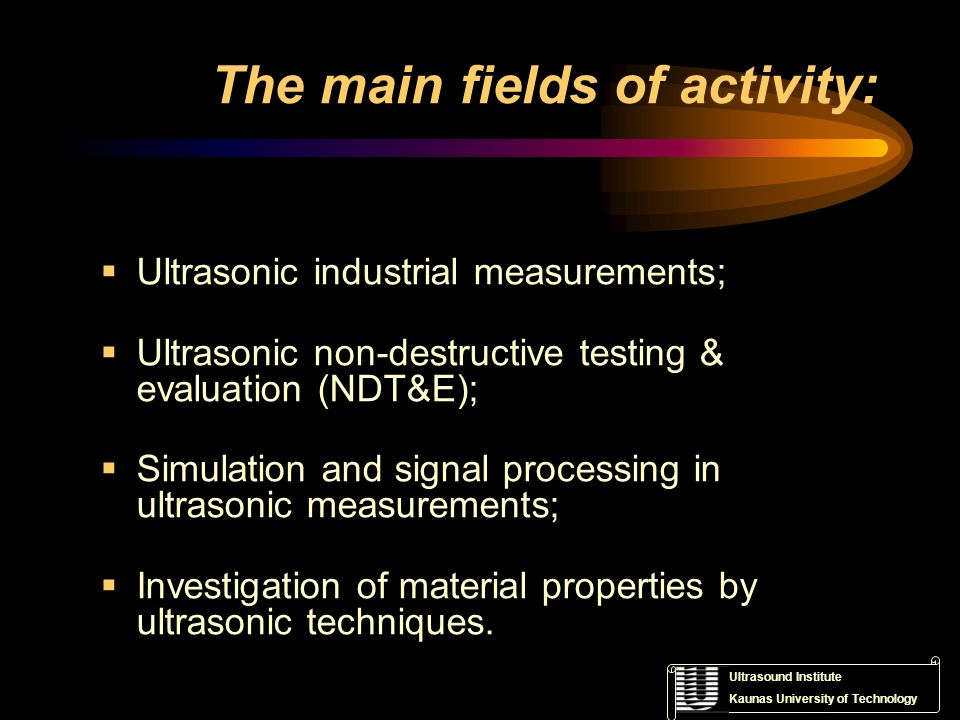 Ultrasound Institute Kaunas University of Technology The main fields of activity: Ultrasonic industrial measurements; Ultrasonic non-destructive testi